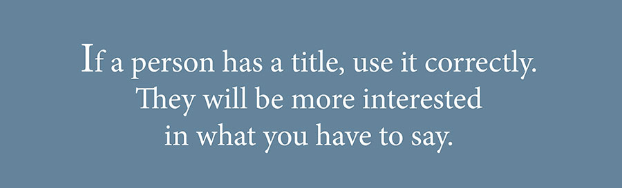 Forms of Address: If a person has a title, use it correctly. They will be more interested in what you have to say.